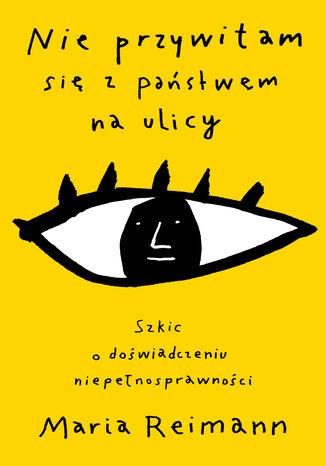 Okładka książki Nie przywitam się z państwem na ulicy. Szkic o doświadczaniu niepełnosprawności