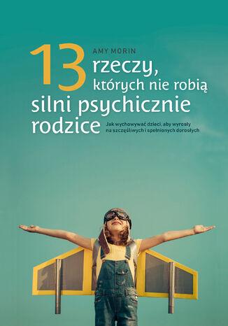 Okładka książki 13 rzeczy, których nie robią silni psychicznie rodzice. Jak wychowywać dzieci, aby wyrosły na spełnionych i szczęśliwych dorosłych
