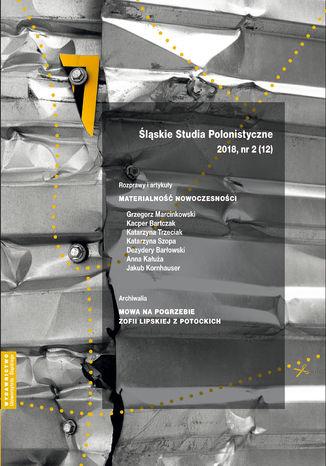 Okładka książki 'Śląskie Studia Polonistyczne' 2018, nr 2 (12): Rozprawy i artykuły: Materialność nowoczesności. Archiwalia: Mowa na pogrzebie Zofii Lipskiej z Potockich