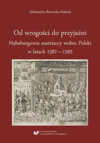 Okładka książki Od wrogości do przyjaźni. Habsburgowie austriaccy wobec Polski w latach 1587-1592