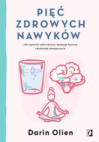 Okładka książki/ebooka Pięć zdrowych nawyków. Jak zapewnić sobie zdrowie, kondycję fizyczną i doskonałe samopoczucie