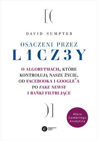 Okładka książki Osaczeni przez liczby. O algorytmach, które kontrolują nasze życie. Od Facebooka i Google'a po fake newsy i bańki filtrujące