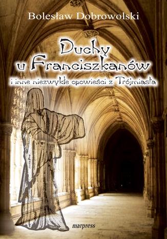 Okładka książki Duchy u franciszkanów i inne niezwykłe opowieści z Trójmiasta