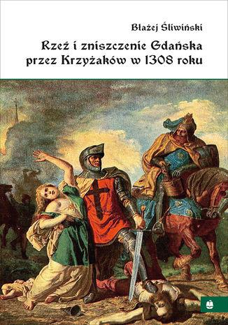 Okładka książki Rzeź i zniszczenie Gdańska przez Krzyżaków w 1308 roku