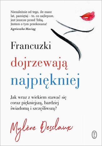 Okładka książki Francuzki dojrzewają najpiękniej. Jak wraz z wiekiem stawać się coraz piękniejszą, bardziej świadomą i szczęśliwszą?