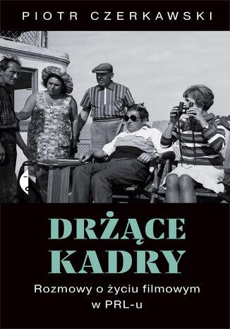 Okładka książki Drżące kadry. Rozmowy o życiu filmowym w PRL-u