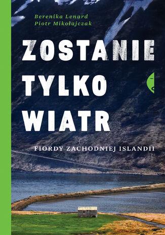 Okładka książki Zostanie tylko wiatr. Fiordy zachodniej Islandii