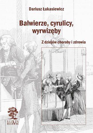 Okładka książki Balwierze, cyrulicy, wyrwizęby. Z dziejów choroby i zdrowia