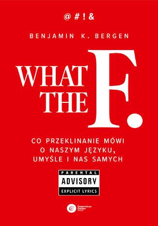 Okładka książki What the F. Co przeklinanie mówi o naszym języku, umyśle i nas samych