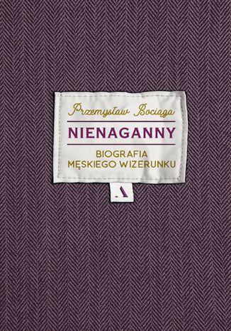 Okładka książki Nienaganny. Biografia męskiego wizerunku