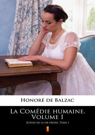 Okładka książki La Comédie humaine. Volume I. Scnes de la vie privée. Tome I