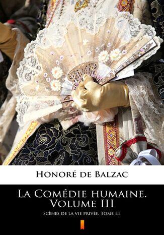 Okładka książki La Comédie humaine. Volume III. Scnes de la vie privée. Tome III