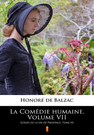 Okładka książki La Comédie humaine. Volume VII. Scnes de la vie de Province. Tome III