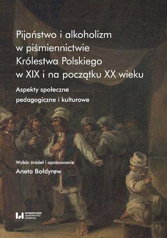 Okładka książki Pijaństwo i alkoholizm w piśmiennictwie Królestwa Polskiego w XIX i na początku XX wieku. Aspekty społeczne, pedagogiczne i kulturowe