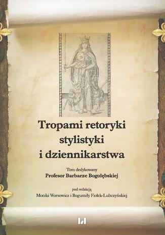 Okładka książki/ebooka Tropami retoryki, stylistyki i dziennikarstwa. Tom dedykowany Profesor Barbarze Bogołębskiej
