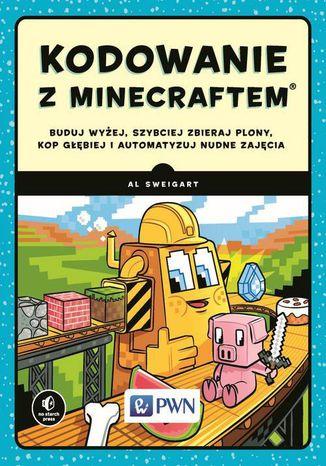 Okładka książki/ebooka Kodowanie z Minecraftem. Buduj wyżej, szybciej zbieraj plony, kop głębiej i automatyzuj nudne zajęcia
