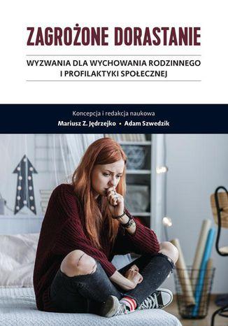 Okładka książki Zagrożone dorastanie. Tom I. Wyzwania dla wychowania rodzinnego i profilaktyki społecznej