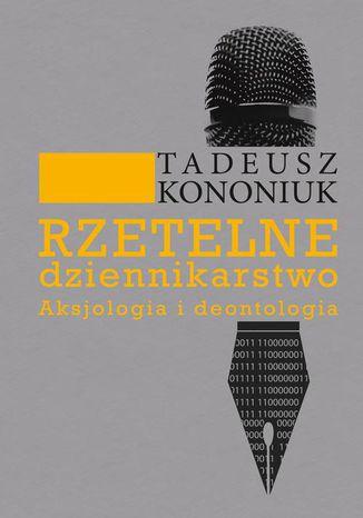 Okładka książki Rzetelne dziennikarstwo. Aksjologia i deontologia