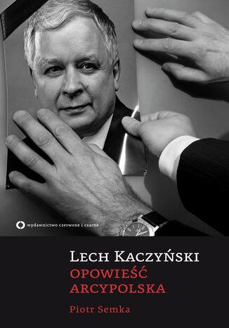 Okładka książki Lech Kaczyński. Opowieść arcypolska