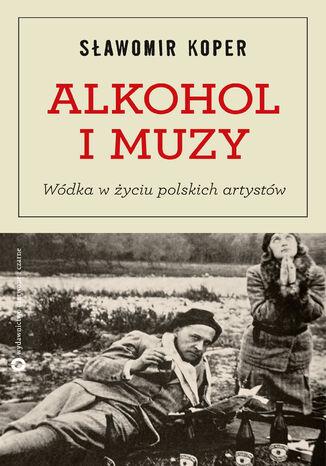 Okładka książki Alkohol i muzy. Wódka w życiu polskich artystów