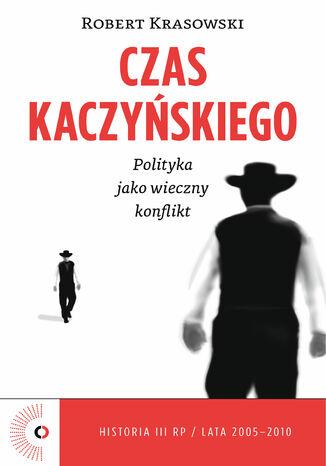 Okładka książki/ebooka Czas Kaczyńskiego. Polityka jako wieczny konflikt