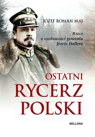 Okładka książki Ostatni rycerz Polski. Rzecz o osobowości generała Józefa Hallera