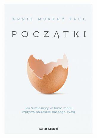 Okładka książki/ebooka Początki. Jak 9 miesięcy w łonie matki wpływa na resztę naszego życia