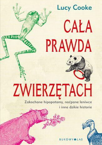 Okładka książki Cała prawda o zwierzętach. Zakochane hipopotamy, naćpane leniwce i inne dzikie historie