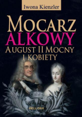 Okładka książki Mocarz alkowy. Miłości i romanse Augusta II Mocnego
