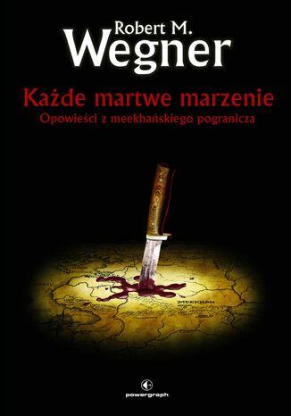 Okładka książki Każde martwe marzenie. Opowieści z meekhańskiego pogranicza