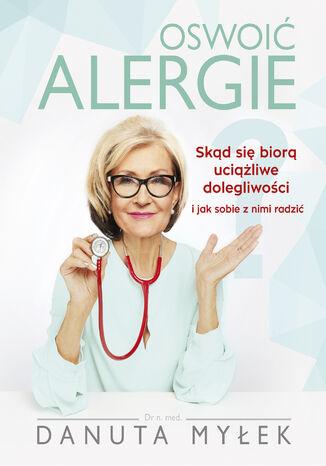 Okładka książki Oswoić alergie. Skąd się biorą uciążliwe dolegliwości i jak sobie z nimi radzić