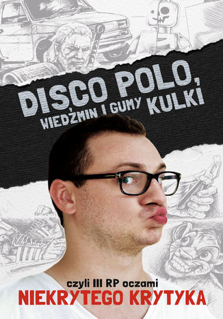 Okładka książki Disco Polo, Wiedźmin i gumy kulki, czyli III RP oczami Niekrytego Krytyka