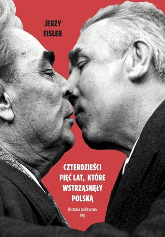Okładka książki Czterdzieści pięć lat, które wstrząsnęły Polską. Historia polityczna PRL