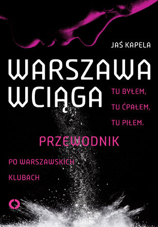 Okładka książki/ebooka Warszawa wciąga. Tu byłem. Tu ćpałem. Tu piłem. Przewodnik po warszawskich klubach