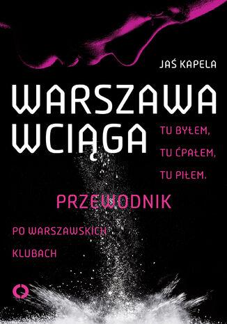 Okładka książki Warszawa wciąga. Tu byłem. Tu ćpałem. Tu piłem. Przewodnik po warszawskich klubach