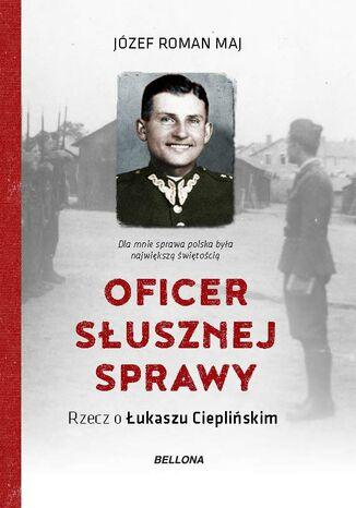 Okładka książki Oficer słusznej sprawy. Rzecz o Łukaszu Cieplińskim