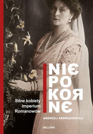 Okładka książki Niepokorne. Silne kobiety w Imperium Romanowów