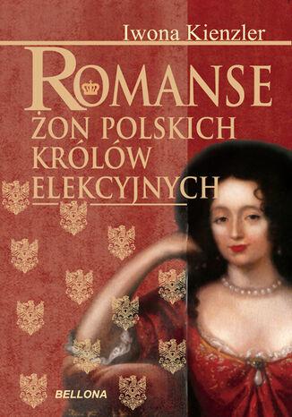 Okładka książki Romanse żon polskich królów elekcyjnych