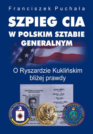 Okładka książki Szpieg CIA w polskim Sztabie Generalnym. O Ryszardzie Kuklińskim bliżej prawdy