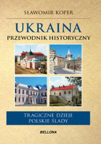 Okładka książki Ukraina. Przewodnik historyczny. Tragiczne dzieje, polskie ślady
