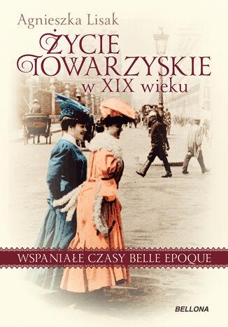 Okładka książki/ebooka Życie towarzyskie w XIX wieku. Wspaniałe czasy belle epoque