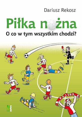 Okładka książki Piłka nożna O co w tym wszystkim chodzi?