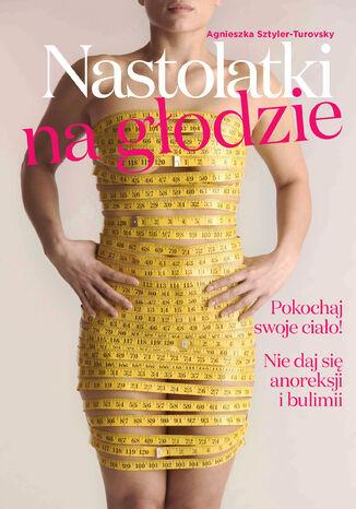 Okładka książki/ebooka Nastolatki na głodzie. Pokochaj swoje ciało! Nie daj się anoreksji i bulimii