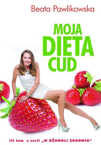 Okładka książki Moja dieta cud. W dżungli zdrowia. Tom 3