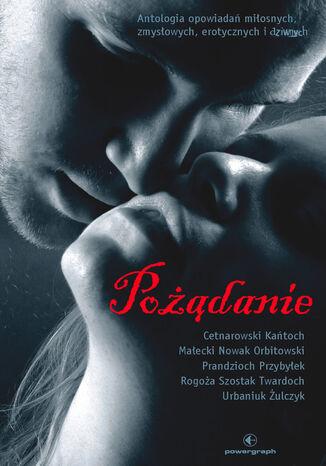Okładka książki Pożądanie. Antologia opowiadań miłosnych, zmysłowych, erotycznych i dziwnych