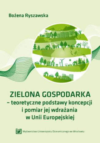 Okładka książki ZIELONA GOSPODARKA - teoretyczne podstawy koncepcji i pomiar jej wdrazania w Unii Europejskiej
