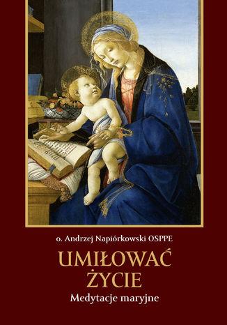 Okładka książki/ebooka Umiłować życie. Medytacje maryjne