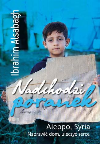 Okładka książki Nadchodzi poranek. Aleppo, Syria. Naprawić dom, uleczyć serce