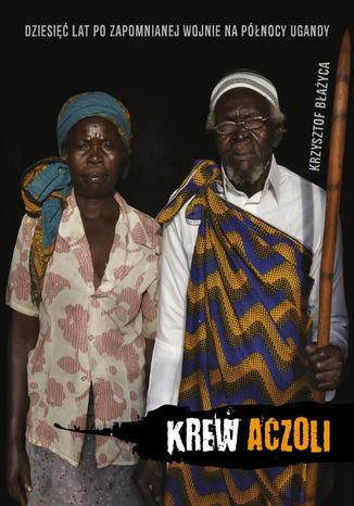 Okładka książki/ebooka Krew Aczoli. Dziesięć lat po zapomnianej wojnie na północy Ugandy