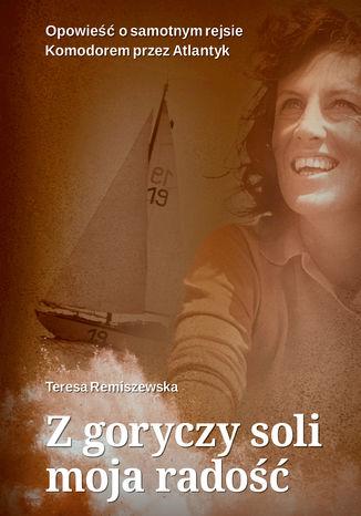 Okładka książki Z goryczy soli moja radość. Opowieść o samotnym rejsie Komandorem przez Atlantyk